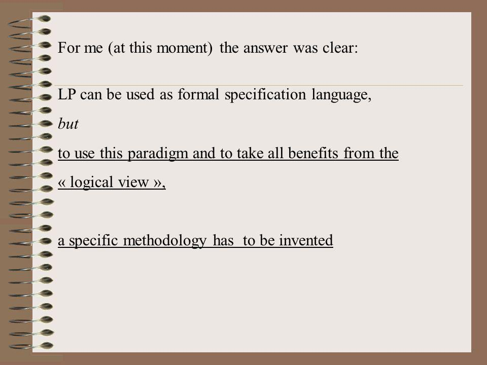 For me (at this moment) the answer was clear: LP can be used as formal specification language, but to use this paradigm and to take all benefits from the « logical view », a specific methodology has to be invented