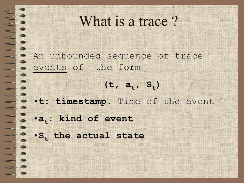 What is a trace . An unbounded sequence of trace events of the form (t, a t, S t ) t: timestamp.