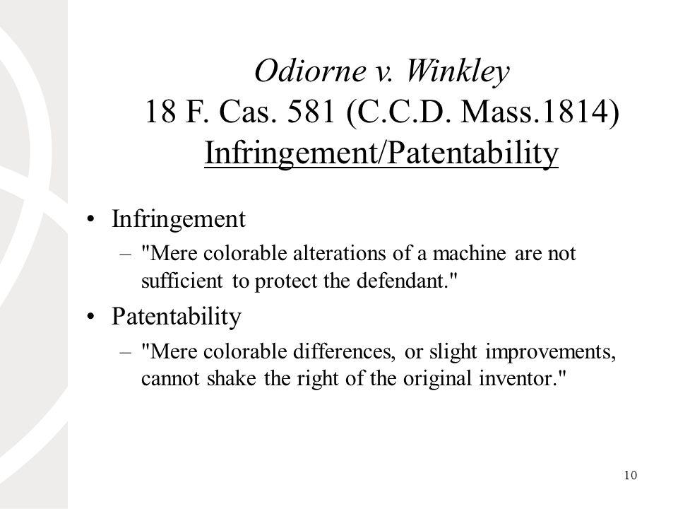 10 Odiorne v. Winkley 18 F. Cas. 581 (C.C.D. Mass.1814) Infringement/Patentability Infringement –