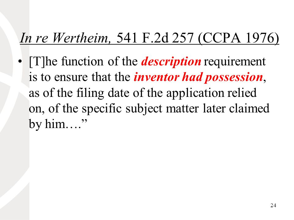 24 In re Wertheim, 541 F.2d 257 (CCPA 1976) [T]he function of the description requirement is to ensure that the inventor had possession, as of the filing date of the application relied on, of the specific subject matter later claimed by him….