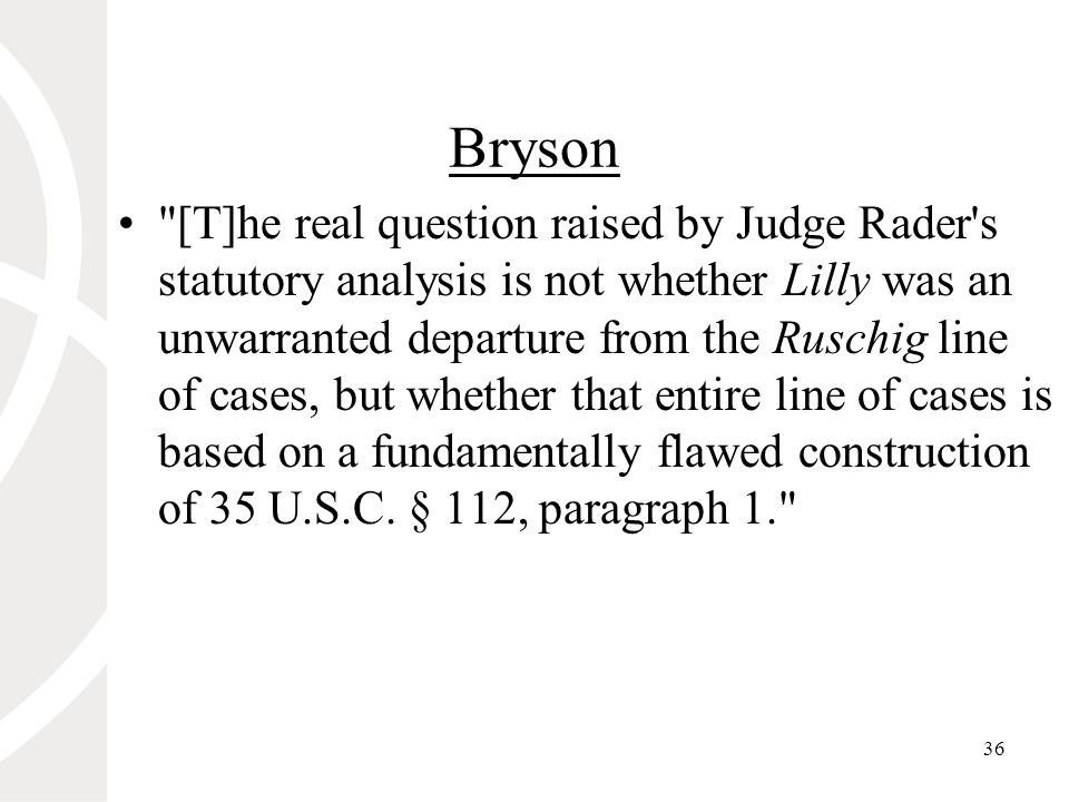 36 Bryson [T]he real question raised by Judge Rader s statutory analysis is not whether Lilly was an unwarranted departure from the Ruschig line of cases, but whether that entire line of cases is based on a fundamentally flawed construction of 35 U.S.C.