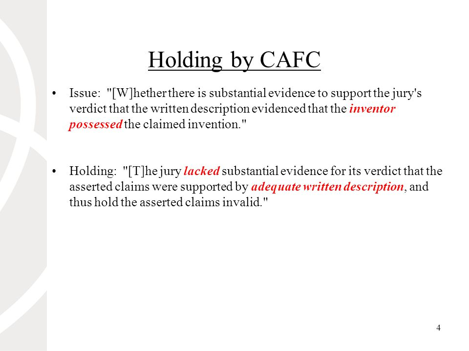 4 Holding by CAFC Issue: [W]hether there is substantial evidence to support the jury s verdict that the written description evidenced that the inventor possessed the claimed invention. Holding: [T]he jury lacked substantial evidence for its verdict that the asserted claims were supported by adequate written description, and thus hold the asserted claims invalid.