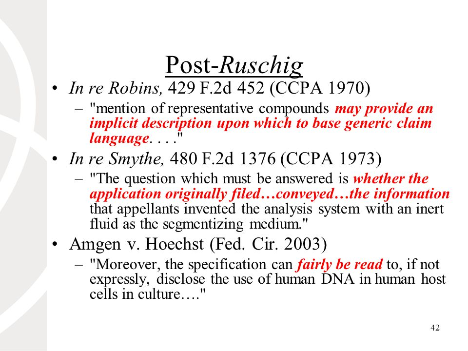 42 Post-Ruschig In re Robins, 429 F.2d 452 (CCPA 1970) – mention of representative compounds may provide an implicit description upon which to base generic claim language.... In re Smythe, 480 F.2d 1376 (CCPA 1973) – The question which must be answered is whether the application originally filed…conveyed…the information that appellants invented the analysis system with an inert fluid as the segmentizing medium. Amgen v.