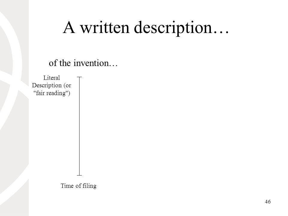 46 A written description… Literal Description (or fair reading ) Time of filing of the invention…
