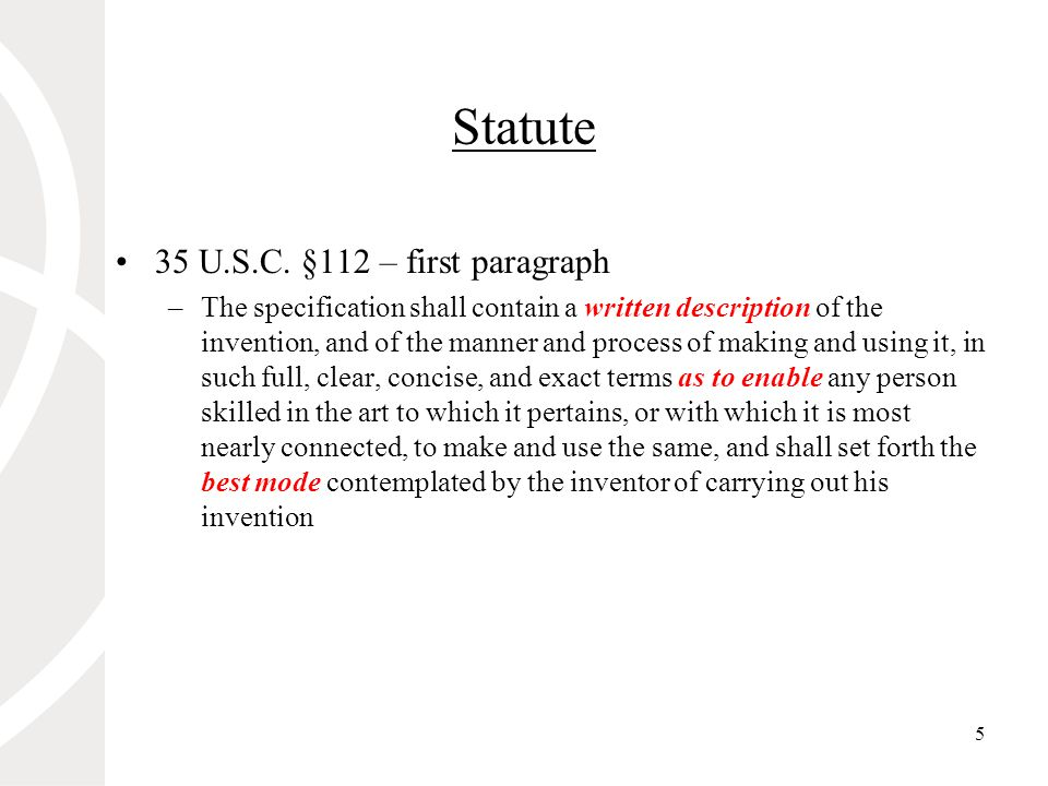 5 Statute 35 U.S.C. §112 – first paragraph –The specification shall contain a written description of the invention, and of the manner and process of m