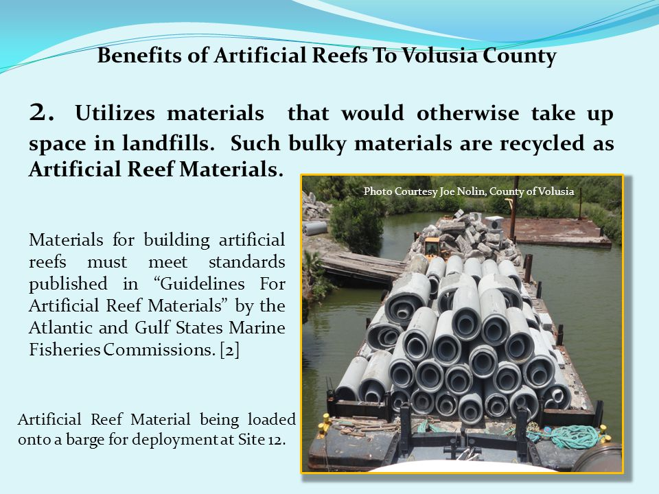 Benefits of Artificial Reefs To Volusia County 2. Utilizes materials that would otherwise take up space in landfills. Such bulky materials are recycle