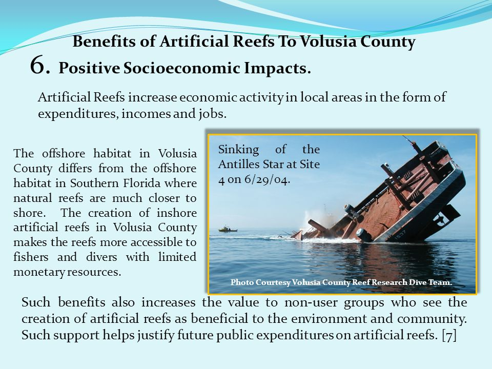 6. Positive Socioeconomic Impacts. Artificial Reefs increase economic activity in local areas in the form of expenditures, incomes and jobs. Such bene