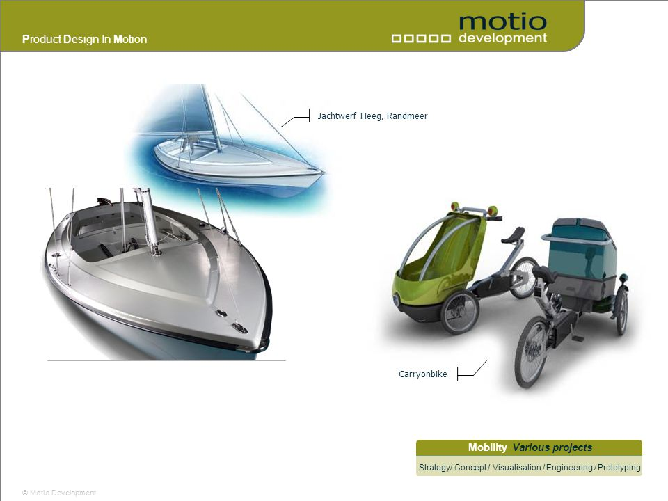 Product Design In Motion © Motio Development Mobility Various projects Strategy/ Concept / Visualisation / Engineering / Prototyping Jachtwerf Heeg, R