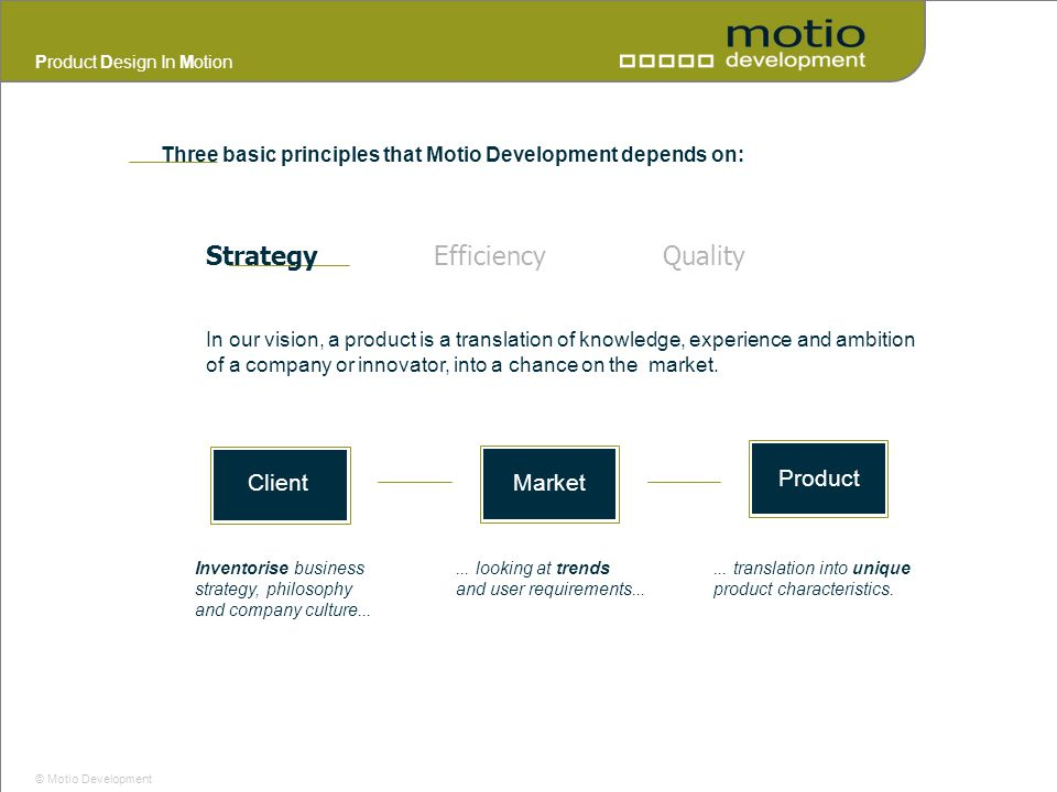Product Design In Motion © Motio Development StrategyEfficiencyQuality In our vision, a product is a translation of knowledge, experience and ambition