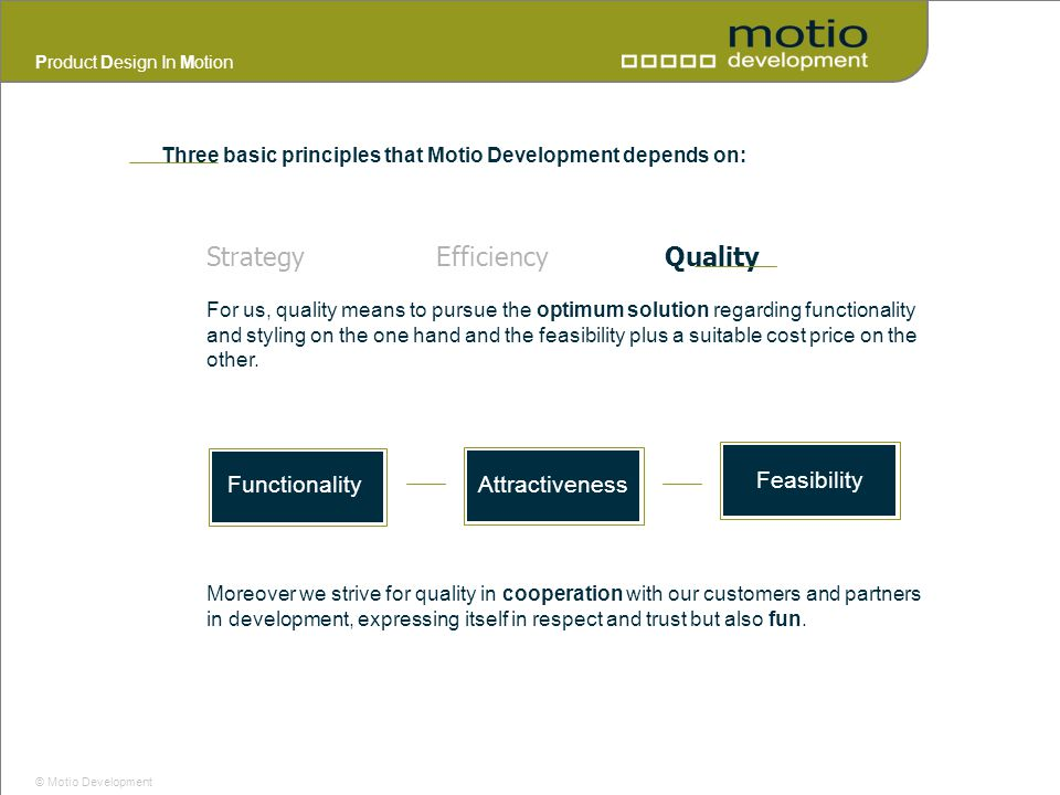 Product Design In Motion © Motio Development Three basic principles that Motio Development depends on: StrategyEfficiencyQuality Feasibility Functiona