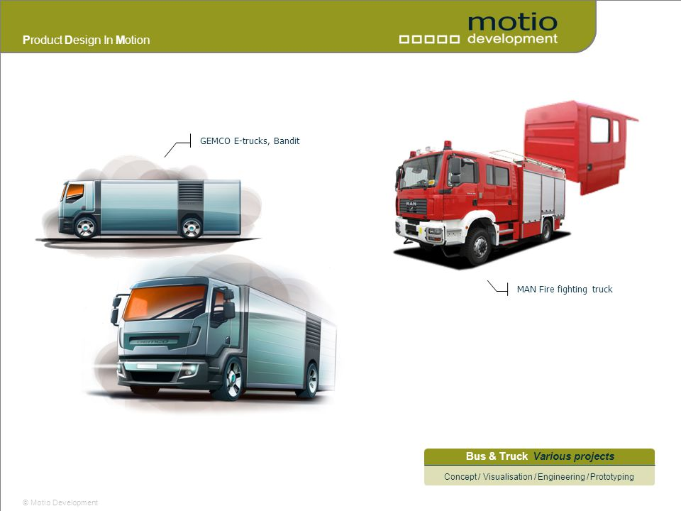 Product Design In Motion © Motio Development Bus & Truck Various projects Concept / Visualisation / Engineering / Prototyping MAN Fire fighting truck