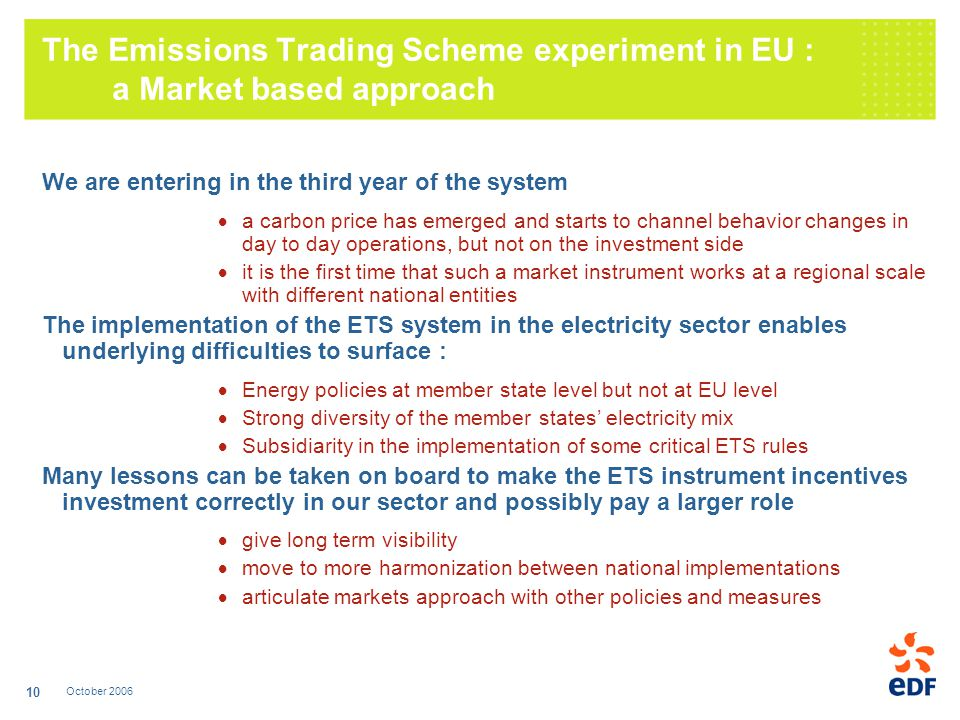 October 2006 10 The Emissions Trading Scheme experiment in EU : a Market based approach We are entering in the third year of the system a carbon price