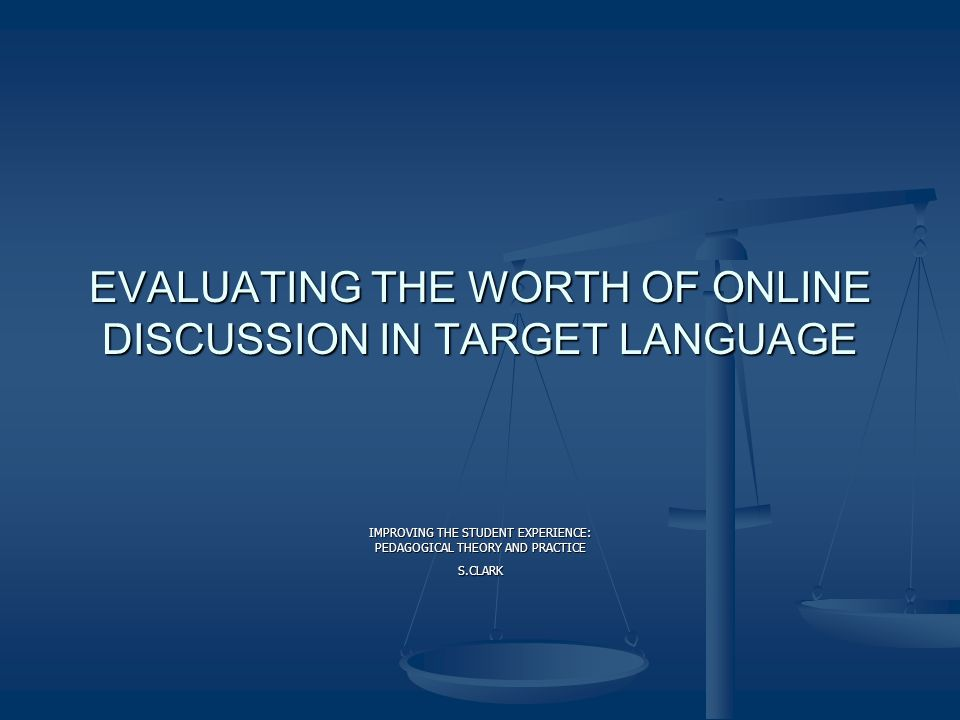 EVALUATING THE WORTH OF ONLINE DISCUSSION IN TARGET LANGUAGE IMPROVING THE STUDENT EXPERIENCE: PEDAGOGICAL THEORY AND PRACTICE S.CLARK