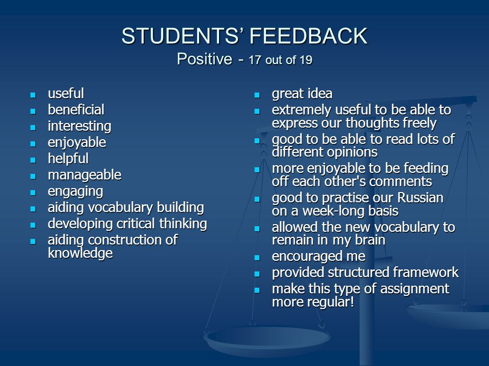 STUDENTS FEEDBACK Positive - 17 out of 19 useful useful beneficial beneficial interesting interesting enjoyable enjoyable helpful helpful manageable manageable engaging engaging aiding vocabulary building aiding vocabulary building developing critical thinking developing critical thinking aiding construction of knowledge aiding construction of knowledge great idea extremely useful to be able to express our thoughts freely good to be able to read lots of different opinions more enjoyable to be feeding off each other s comments good to practise our Russian on a week-long basis allowed the new vocabulary to remain in my brain encouraged me provided structured framework make this type of assignment more regular!