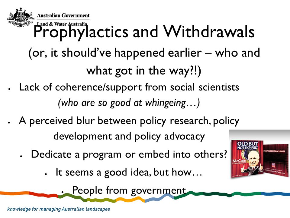 Prophylactics and Withdrawals (or, it shouldve happened earlier – who and what got in the way?!) Lack of coherence/support from social scientists (who are so good at whingeing…) A perceived blur between policy research, policy development and policy advocacy Dedicate a program or embed into others.