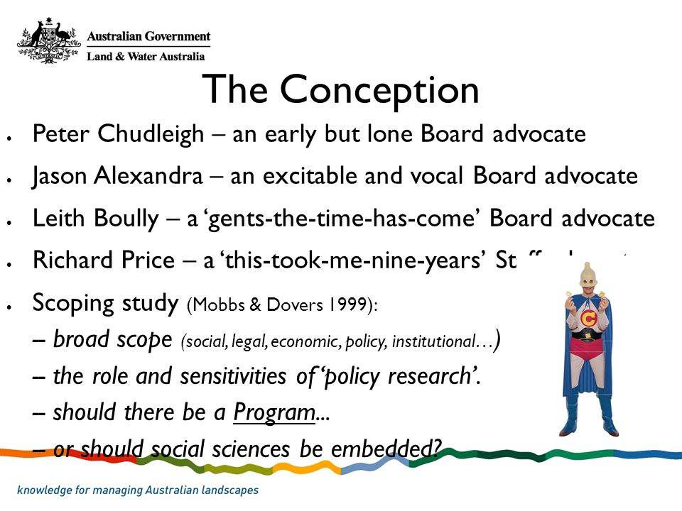 The Conception Peter Chudleigh – an early but lone Board advocate Jason Alexandra – an excitable and vocal Board advocate Leith Boully – a gents-the-time-has-come Board advocate Richard Price – a this-took-me-nine-years Staff advocate Scoping study (Mobbs & Dovers 1999): -- broad scope (social, legal, economic, policy, institutional… ) -- the role and sensitivities of policy research.