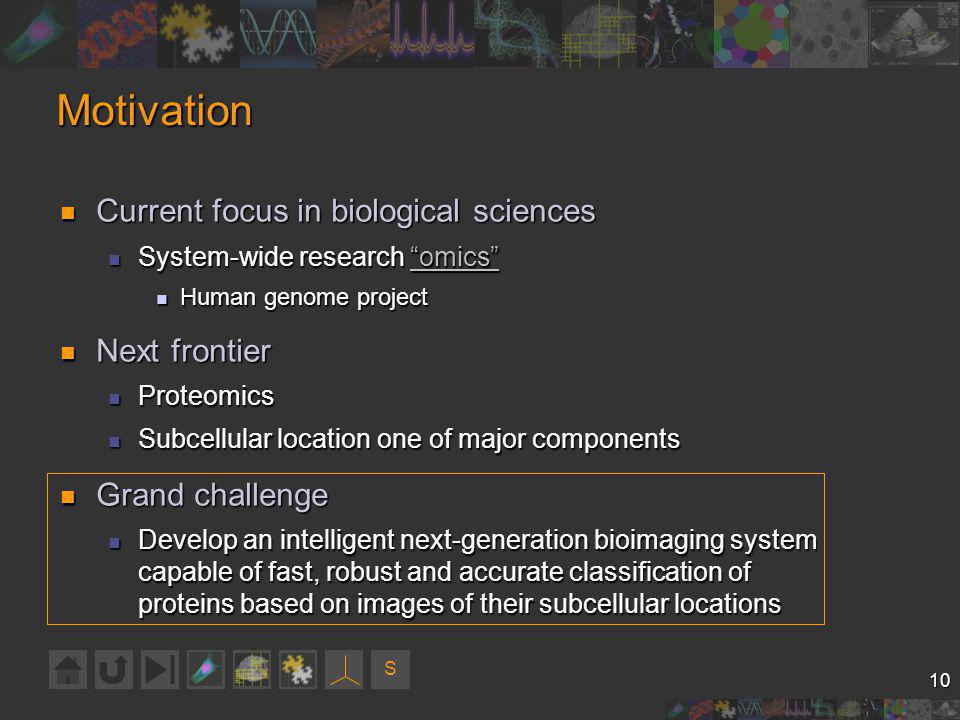 S 10 Motivation Current focus in biological sciences Current focus in biological sciences System-wide research omics System-wide research omicsomics Human genome project Human genome project Next frontier Next frontier Proteomics Proteomics Subcellular location one of major components Subcellular location one of major components Grand challenge Grand challenge Develop an intelligent next-generation bioimaging system capable of fast, robust and accurate classification of proteins based on images of their subcellular locations Develop an intelligent next-generation bioimaging system capable of fast, robust and accurate classification of proteins based on images of their subcellular locations