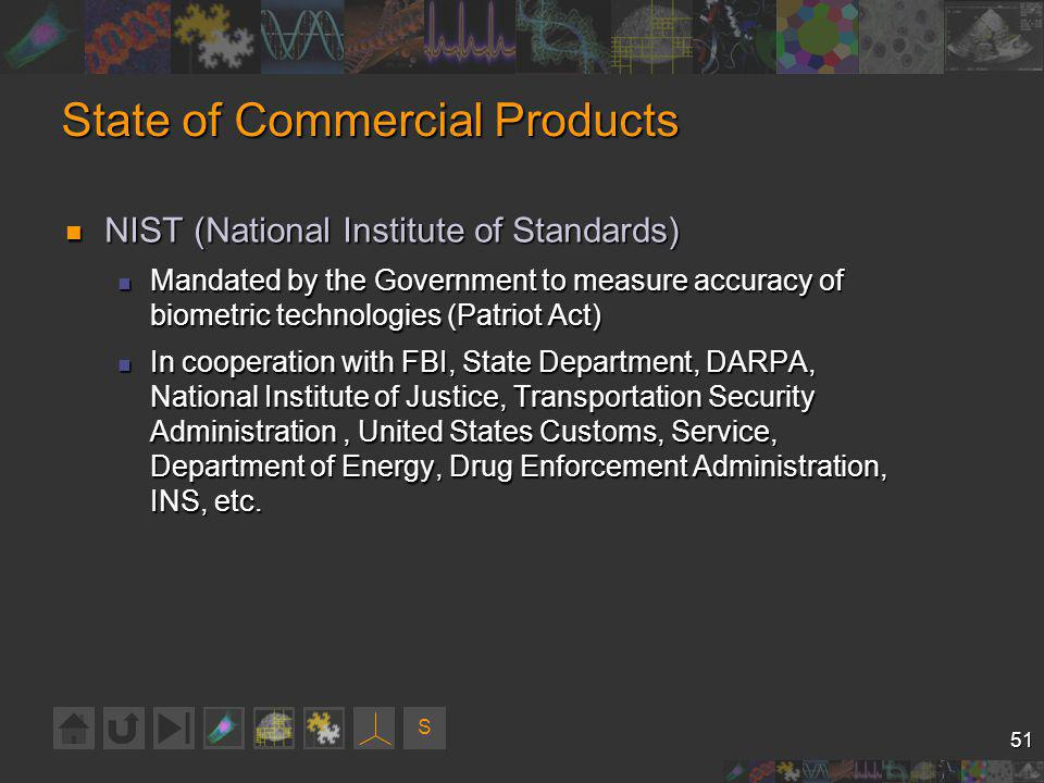 S 51 State of Commercial Products NIST (National Institute of Standards) NIST (National Institute of Standards) Mandated by the Government to measure accuracy of biometric technologies (Patriot Act) Mandated by the Government to measure accuracy of biometric technologies (Patriot Act) In cooperation with FBI, State Department, DARPA, National Institute of Justice, Transportation Security Administration, United States Customs, Service, Department of Energy, Drug Enforcement Administration, INS, etc.