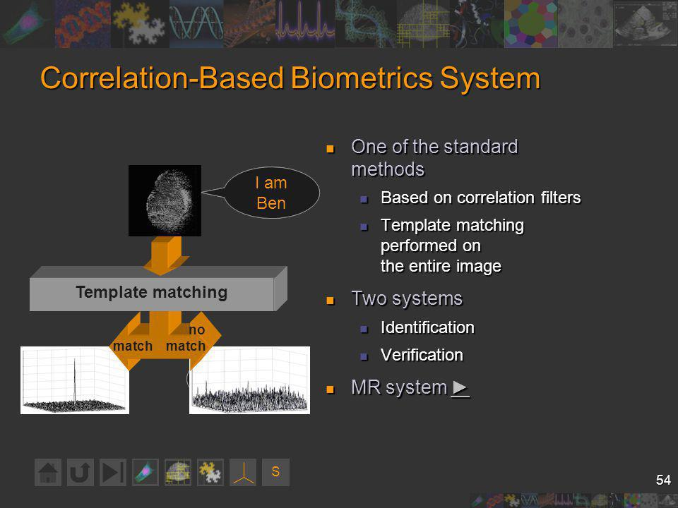 S 54 Correlation-Based Biometrics System One of the standard methods One of the standard methods Based on correlation filters Based on correlation filters Template matching performed on the entire image Template matching performed on the entire image Two systems Two systems Identification Identification Verification Verification MR system MR system Who am I.