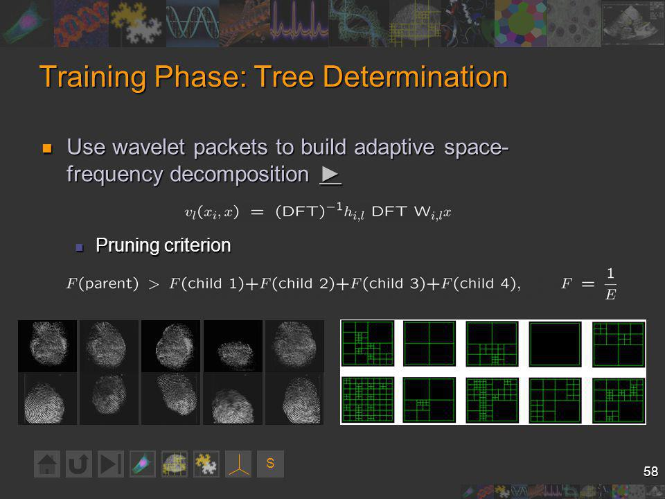 S 58 Training Phase: Tree Determination Use wavelet packets to build adaptive space- frequency decomposition Use wavelet packets to build adaptive space- frequency decomposition Pruning criterion Pruning criterion