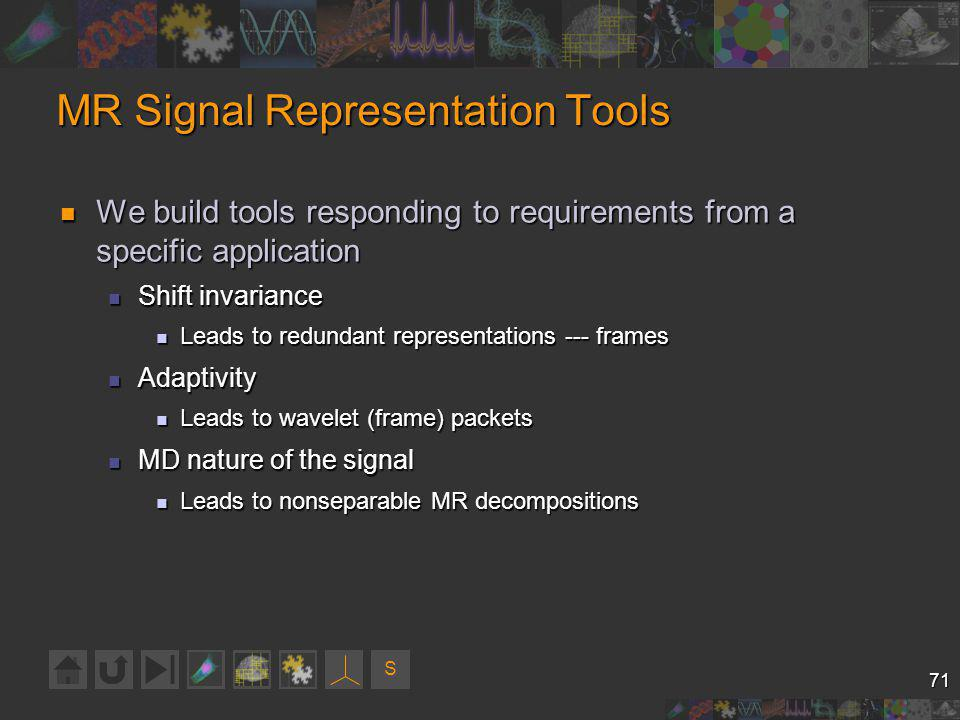 S 71 MR Signal Representation Tools We build tools responding to requirements from a specific application We build tools responding to requirements from a specific application Shift invariance Shift invariance Leads to redundant representations --- frames Leads to redundant representations --- frames Adaptivity Adaptivity Leads to wavelet (frame) packets Leads to wavelet (frame) packets MD nature of the signal MD nature of the signal Leads to nonseparable MR decompositions Leads to nonseparable MR decompositions