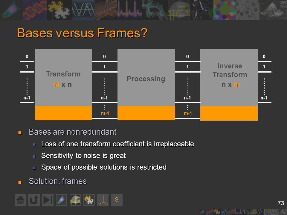 S 73 Bases versus Frames? Bases are nonredundant Bases are nonredundant Loss of one transform coefficient is irreplaceable Loss of one transform coeff