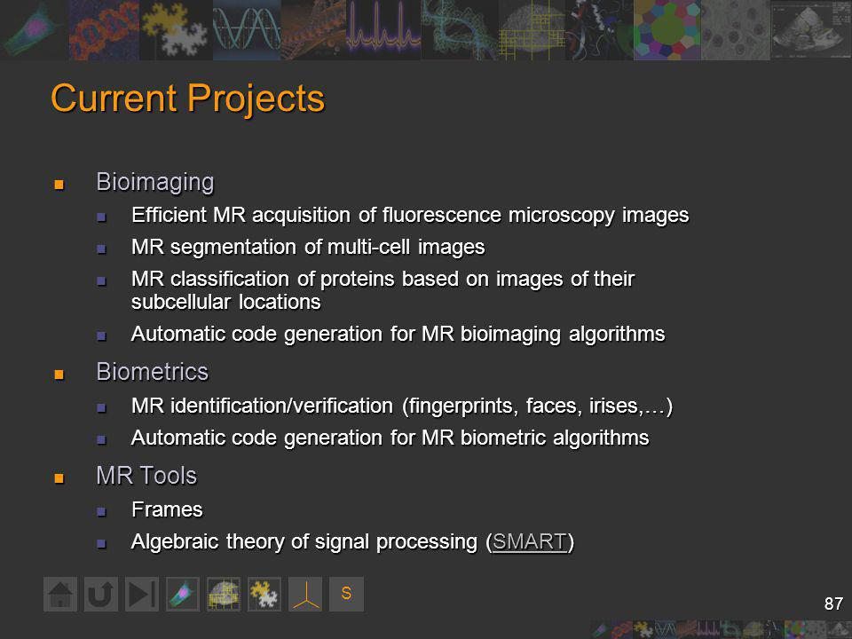 S 87 Current Projects Bioimaging Bioimaging Efficient MR acquisition of fluorescence microscopy images Efficient MR acquisition of fluorescence microscopy images MR segmentation of multi-cell images MR segmentation of multi-cell images MR classification of proteins based on images of their subcellular locations MR classification of proteins based on images of their subcellular locations Automatic code generation for MR bioimaging algorithms Automatic code generation for MR bioimaging algorithms Biometrics Biometrics MR identification/verification (fingerprints, faces, irises,…) MR identification/verification (fingerprints, faces, irises,…) Automatic code generation for MR biometric algorithms Automatic code generation for MR biometric algorithms MR Tools MR Tools Frames Frames Algebraic theory of signal processing (SMART) Algebraic theory of signal processing (SMART)SMART