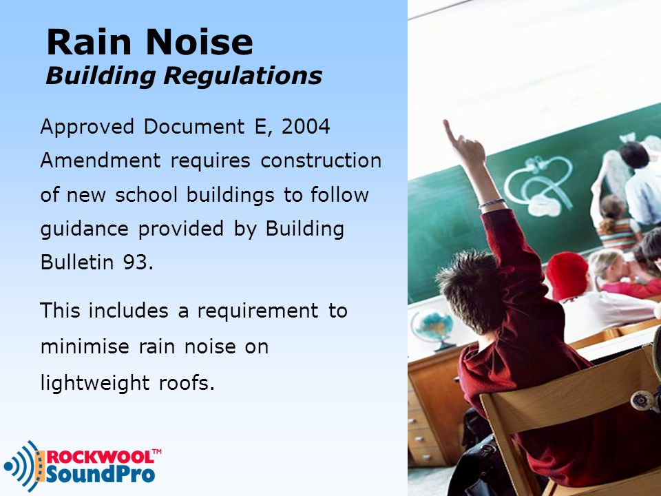 Rain Noise Building Regulations Approved Document E, 2004 Amendment requires construction of new school buildings to follow guidance provided by Building Bulletin 93.