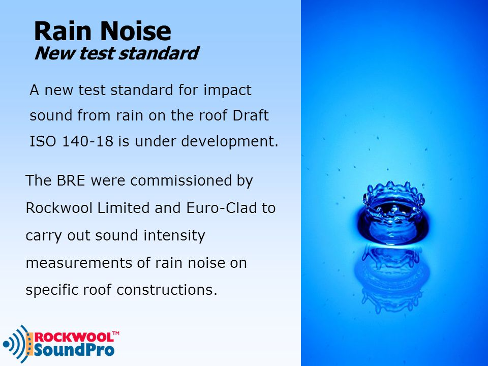 New test standard A new test standard for impact sound from rain on the roof Draft ISO 140-18 is under development.