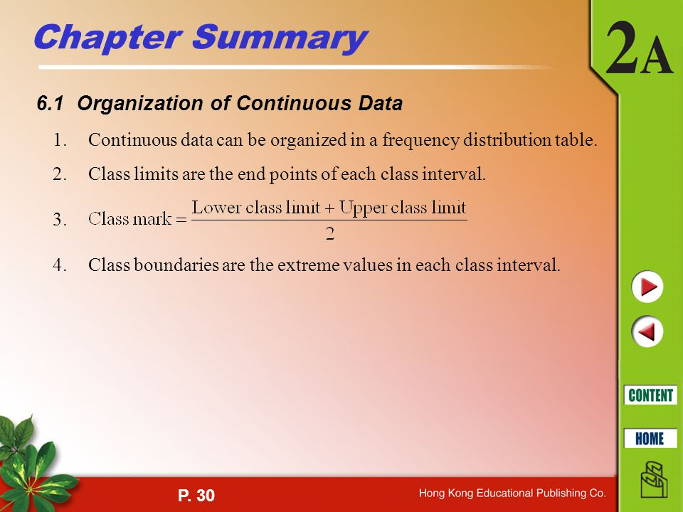 P. 30 Chapter Summary 6.1 Organization of Continuous Data 1.Continuous data can be organized in a frequency distribution table. 2.Class limits are the