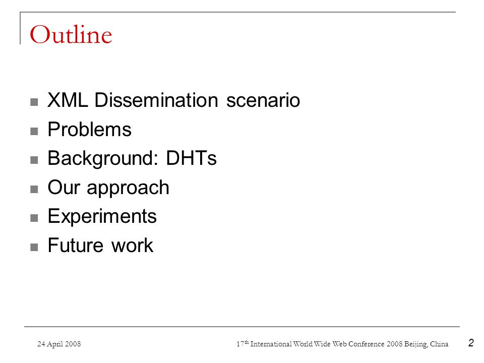 24 April 2008 17 th International World Wide Web Conference 2008 Beijing, China 2 Outline XML Dissemination scenario Problems Background: DHTs Our approach Experiments Future work