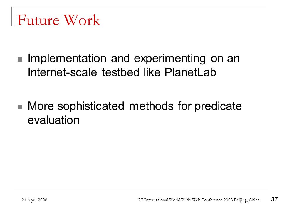 24 April 2008 17 th International World Wide Web Conference 2008 Beijing, China 37 Future Work Implementation and experimenting on an Internet-scale testbed like PlanetLab More sophisticated methods for predicate evaluation