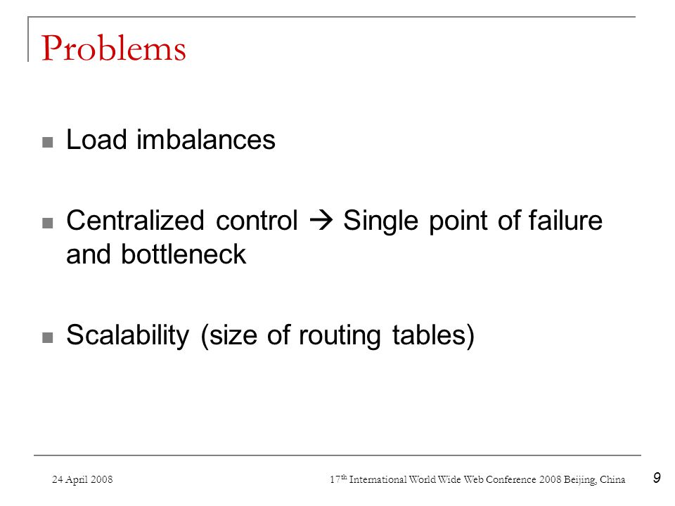 24 April 2008 17 th International World Wide Web Conference 2008 Beijing, China 9 Problems Load imbalances Centralized control Single point of failure and bottleneck Scalability (size of routing tables)