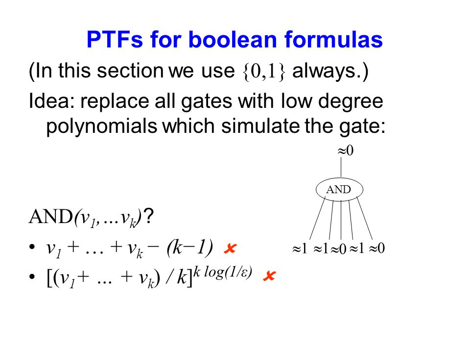 PTFs for boolean formulas (In this section we use {0,1} always.) Idea: replace all gates with low degree polynomials which simulate the gate: AND(v 1,