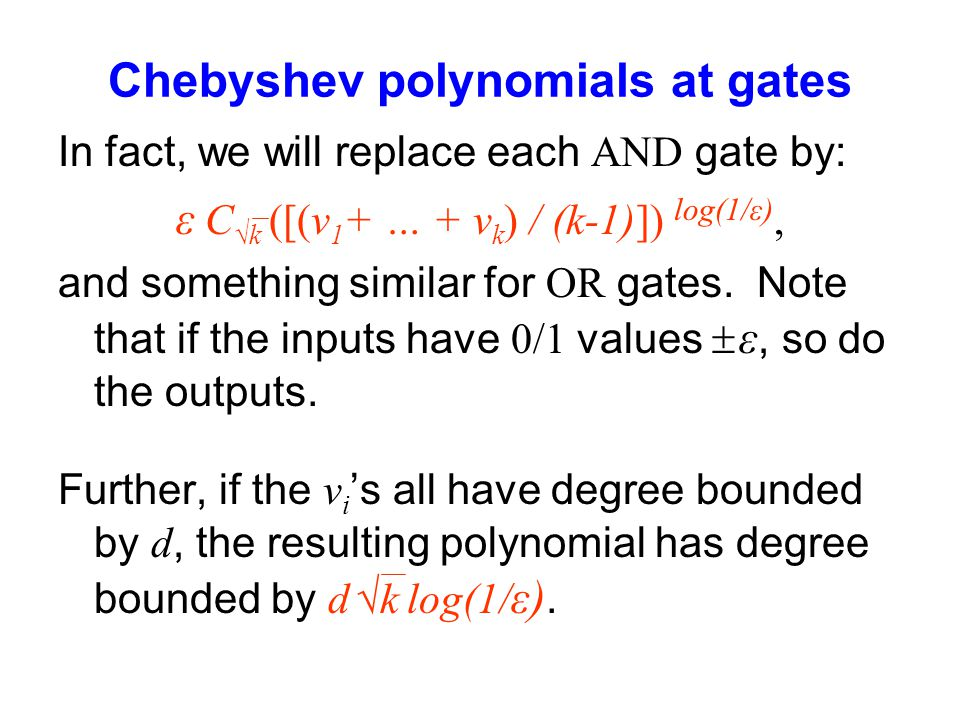 Chebyshev polynomials at gates In fact, we will replace each AND gate by: ε C k ([(v 1 + … + v k ) / (k-1)]) log(1/ε), and something similar for OR ga