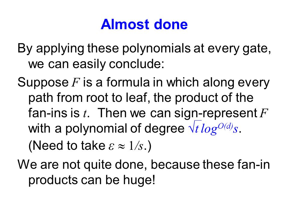 Almost done By applying these polynomials at every gate, we can easily conclude: Suppose F is a formula in which along every path from root to leaf, the product of the fan-ins is t.