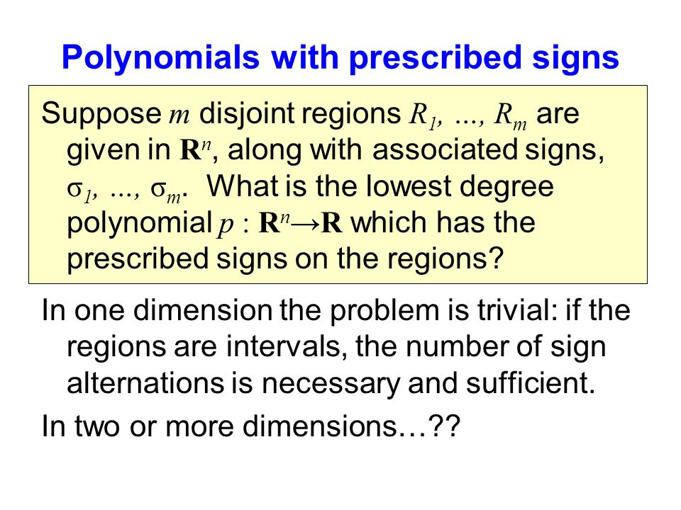 Polynomials with prescribed signs Suppose m disjoint regions R 1, …, R m are given in R n, along with associated signs, σ 1, …, σ m.