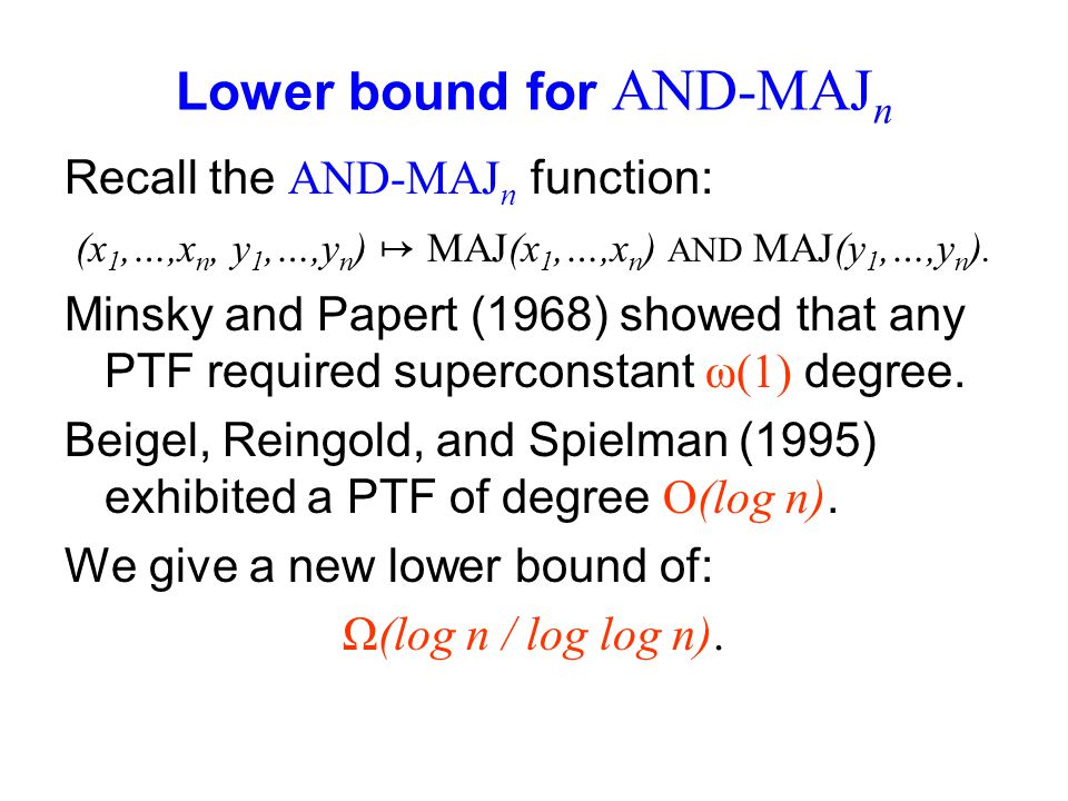 Lower bound for AND-MAJ n Recall the AND-MAJ n function: (x 1,…,x n, y 1,…,y n ) MAJ(x 1,…,x n ) AND MAJ(y 1,…,y n ). Minsky and Papert (1968) showed