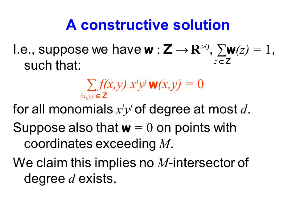 A constructive solution I.e., suppose we have w : Z R0, w (z) = 1, such that: f(x,y) x i y j w (x,y) = 0 for all monomials x i y j of degree at most d.