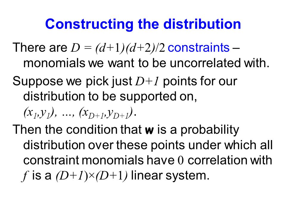 Constructing the distribution There are D = (d+1)(d+2)/2 constraints – monomials we want to be uncorrelated with. Suppose we pick just D+1 points for