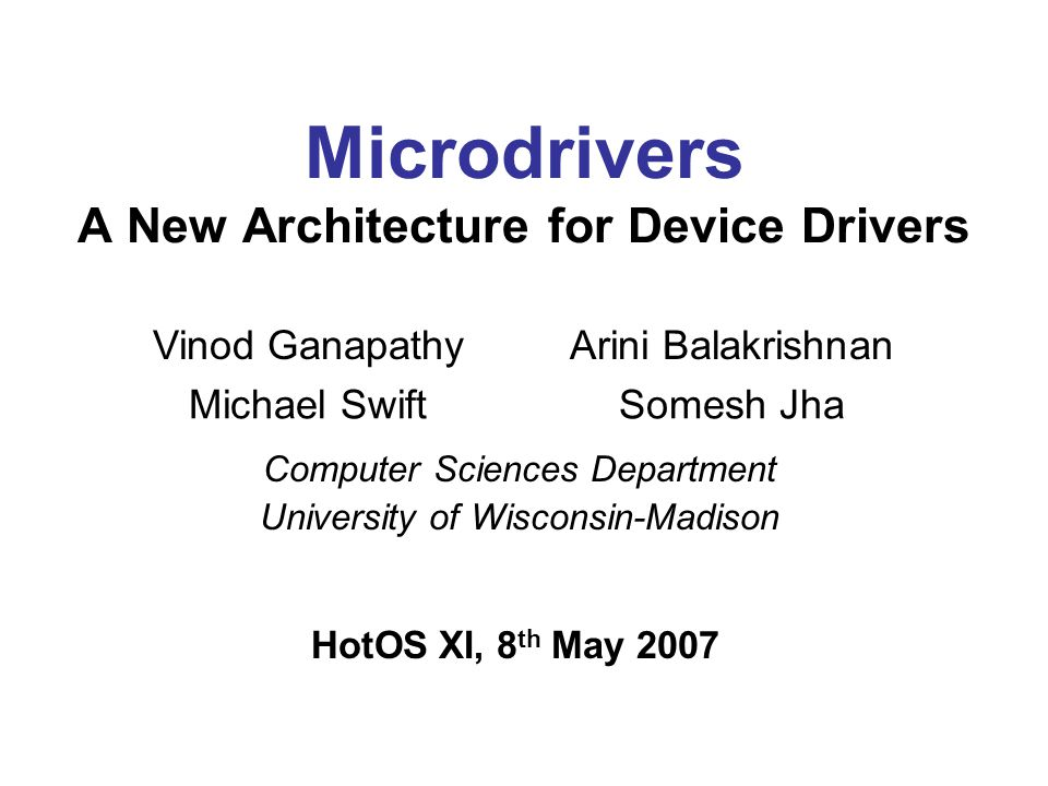 Microdrivers A New Architecture for Device Drivers Vinod GanapathyArini Balakrishnan Michael SwiftSomesh Jha HotOS XI, 8 th May 2007 Computer Sciences Department University of Wisconsin-Madison