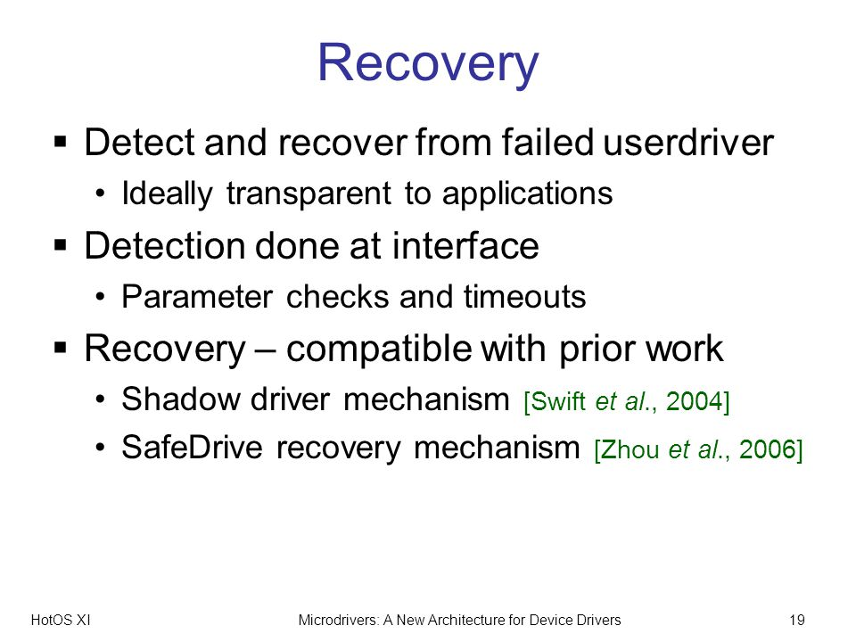 HotOS XIMicrodrivers: A New Architecture for Device Drivers19 Recovery Detect and recover from failed userdriver Ideally transparent to applications Detection done at interface Parameter checks and timeouts Recovery – compatible with prior work Shadow driver mechanism [Swift et al., 2004] SafeDrive recovery mechanism [Zhou et al., 2006]