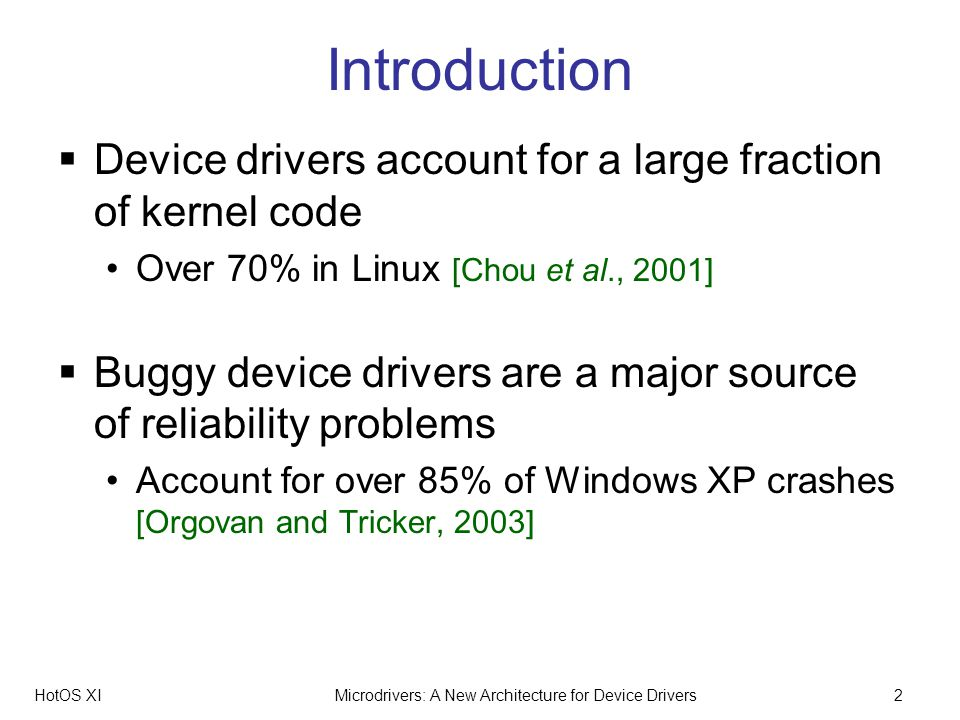 HotOS XIMicrodrivers: A New Architecture for Device Drivers2 Introduction Device drivers account for a large fraction of kernel code Over 70% in Linux [Chou et al., 2001] Buggy device drivers are a major source of reliability problems Account for over 85% of Windows XP crashes [Orgovan and Tricker, 2003]