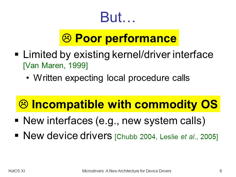 HotOS XIMicrodrivers: A New Architecture for Device Drivers6 But… Limited by existing kernel/driver interface [Van Maren, 1999] Written expecting local procedure calls New interfaces (e.g., new system calls) New device drivers [Chubb 2004, Leslie et al., 2005] Poor performance Incompatible with commodity OS