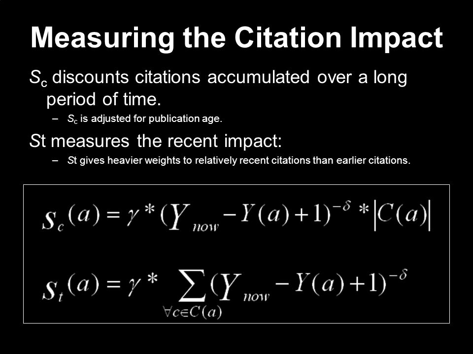 Measuring the Citation Impact S c discounts citations accumulated over a long period of time. –S c is adjusted for publication age. St measures the re