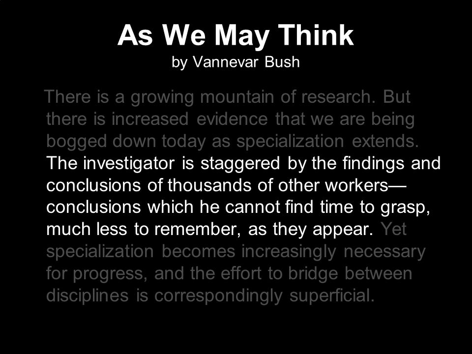 As We May Think by Vannevar Bush There is a growing mountain of research. But there is increased evidence that we are being bogged down today as speci