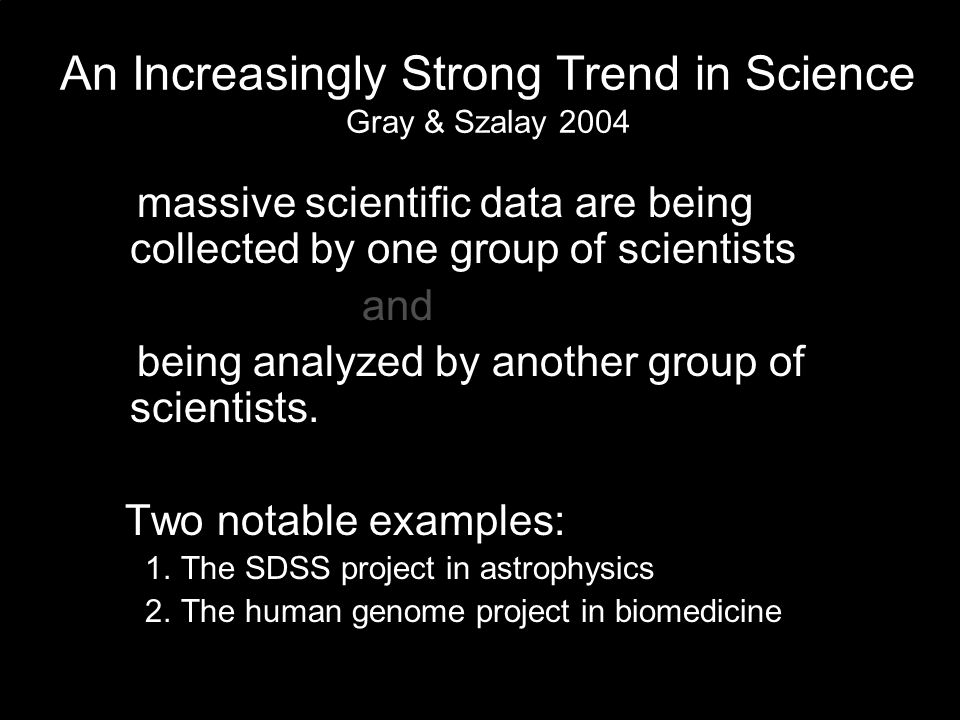 An Increasingly Strong Trend in Science Gray & Szalay 2004 massive scientific data are being collected by one group of scientists and being analyzed b