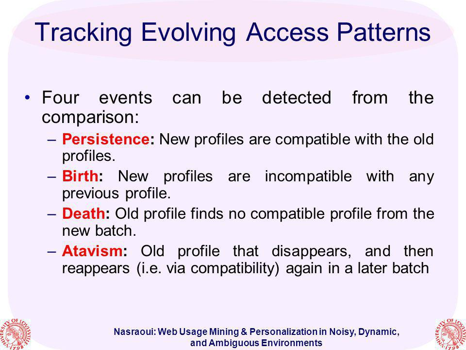 Nasraoui: Web Usage Mining & Personalization in Noisy, Dynamic, and Ambiguous Environments Four events can be detected from the comparison: –Persisten