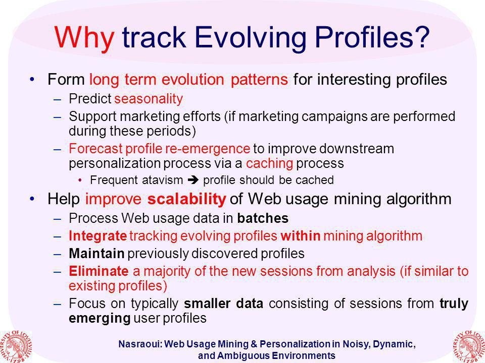 Nasraoui: Web Usage Mining & Personalization in Noisy, Dynamic, and Ambiguous Environments Why track Evolving Profiles? Form long term evolution patte