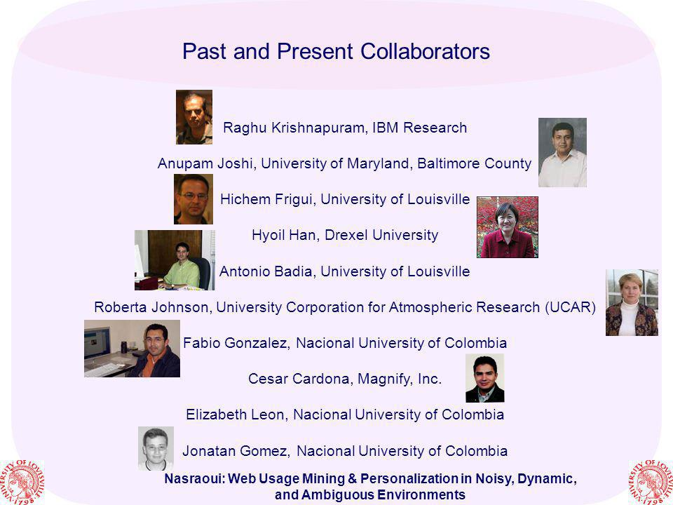Nasraoui: Web Usage Mining & Personalization in Noisy, Dynamic, and Ambiguous Environments Past and Present Collaborators Raghu Krishnapuram, IBM Rese